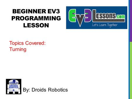 BEGINNER EV3 PROGRAMMING LESSON By: Droids Robotics Topics Covered: Turning.