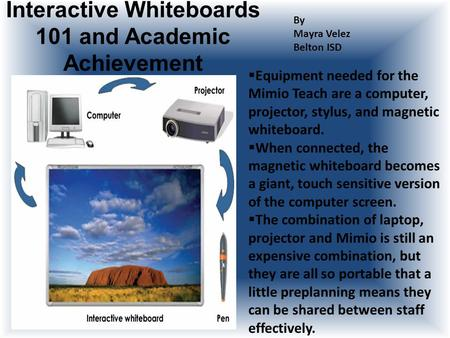 Interactive Whiteboards 101 and Academic Achievement By Mayra Velez Belton ISD  Equipment needed for the Mimio Teach are a computer, projector, stylus,
