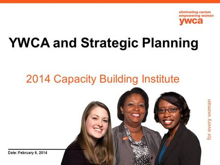 For every woman Date: February 6, 2014 YWCA and Strategic Planning 2014 Capacity Building Institute.