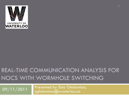 REAL-TIME COMMUNICATION ANALYSIS FOR NOCS WITH WORMHOLE SWITCHING Presented by Sina Gholamian, 1 09/11/2011.