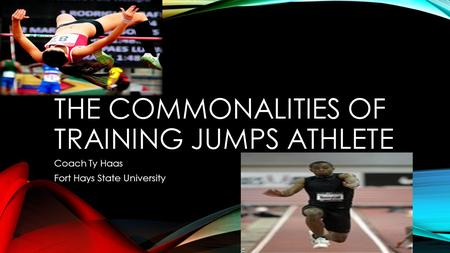 THE COMMONALITIES OF TRAINING JUMPS ATHLETE Coach Ty Haas Fort Hays State University.