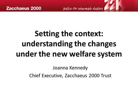 Setting the context: understanding the changes under the new welfare system Joanna Kennedy Chief Executive, Zacchaeus 2000 Trust.