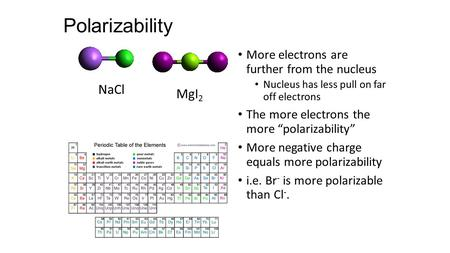 "Polarizability More electrons are further from the nucleus Nucleus has less pull on far off electrons The more electrons the more ""polarizability"" More."