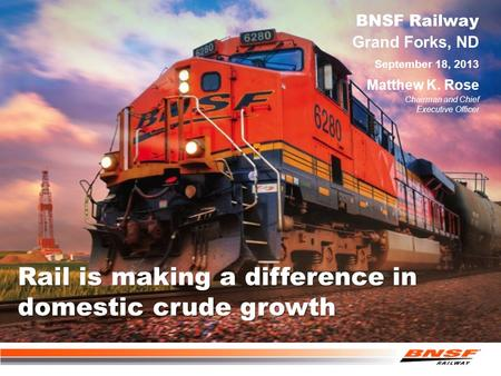 Rail is making a difference in domestic crude growth Grand Forks, ND BNSF Railway Matthew K. Rose Chairman and Chief Executive Officer September 18, 2013.