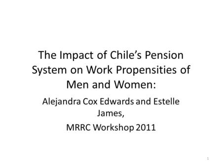 The Impact of Chile's Pension System on Work Propensities of Men and Women: Alejandra Cox Edwards and Estelle James, MRRC Workshop 2011 1.