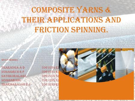 COMPOSITE YARNS & their APPLICATIONS AND Friction spinning. Group Members : Tharanga A D (061054 E) Somasiri M R P (061051 R) Sathkoralage (0610nn n) Singhabahu(0610nn.