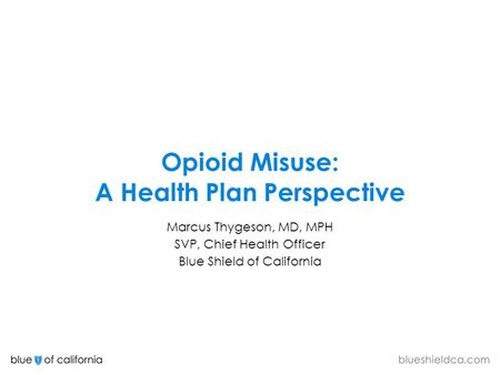 Opioid Misuse: A Health Plan Perspective Marcus Thygeson, MD, MPH SVP, Chief Health Officer Blue Shield of California.