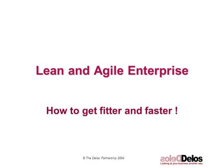 Lean and Agile Enterprise How to get fitter and faster ! © The Delos Partnership 2004.
