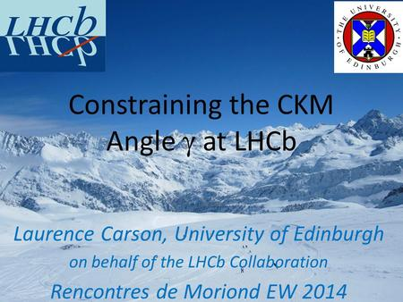 Laurence Carson, University of Edinburgh on behalf of the LHCb Collaboration Rencontres de Moriond EW 2014 Constraining the CKM Angle γ at LHCb.