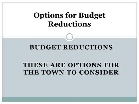 BUDGET REDUCTIONS THESE ARE OPTIONS FOR THE TOWN TO CONSIDER Options for Budget Reductions.