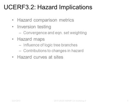 2/21/20132013 USGS NSHMP CA Workshop II1 UCERF3.2: Hazard Implications Hazard comparison metrics Inversion testing –Convergence and eqn. set weighting.