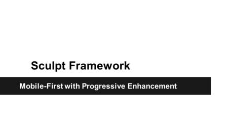 Sculpt Framework Mobile-First with Progressive Enhancement.