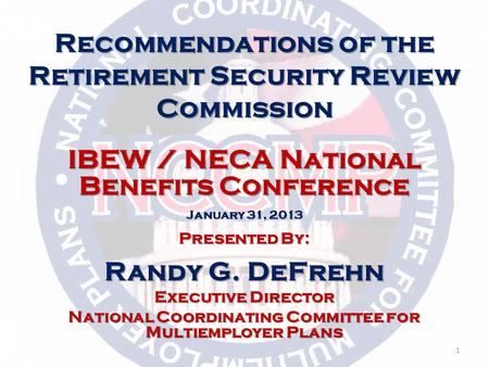 IBEW / NECA National Benefits Conference January 31, 2013 Presented By: Randy G. DeFrehn Executive Director National Coordinating Committee for Multiemployer.