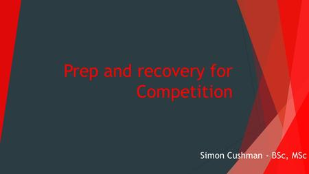Prep and recovery for Competition Simon Cushman - BSc, MSc.
