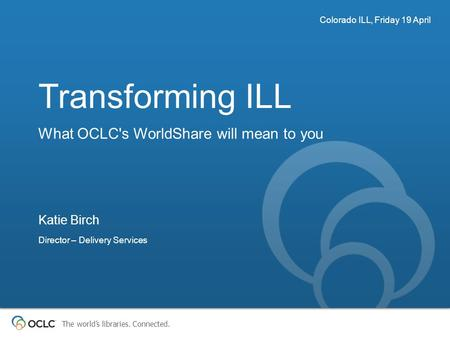 The world's libraries. Connected. Transforming ILL What OCLC's WorldShare will mean to you Colorado ILL, Friday 19 April Katie Birch Director – Delivery.