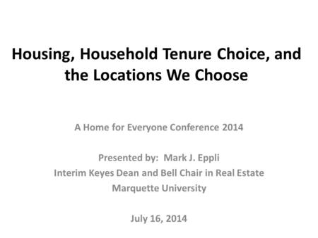 Housing, Household Tenure Choice, and the Locations We Choose A Home for Everyone Conference 2014 Presented by: Mark J. Eppli Interim Keyes Dean and Bell.