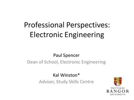Professional Perspectives: Electronic Engineering Paul Spencer Dean of School, Electronic Engineering Kal Winston* Adviser, Study Skills Centre.