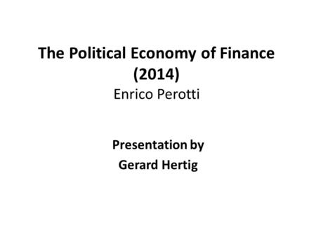 The Political Economy of Finance (2014) Enrico Perotti Presentation by Gerard Hertig.