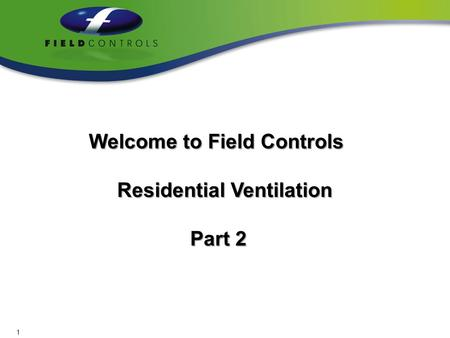 Welcome to Field Controls Welcome to Field Controls Residential Ventilation Residential Ventilation Part 2 Part 2 1.
