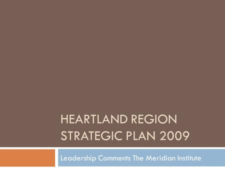 HEARTLAND REGION STRATEGIC PLAN 2009 Leadership Comments The Meridian Institute.