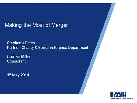 Making the Most of Merger Stephanie Biden Partner, Charity & Social Enterprise Department Carolyn Miller Consultant 15 May 2014.