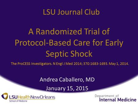 A Randomized Trial of Protocol-Based Care for Early Septic Shock Andrea Caballero, MD January 15, 2015 LSU Journal Club The ProCESS Investigators. N Engl.