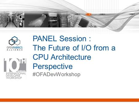 PANEL Session : The Future of I/O from a CPU Architecture Perspective #OFADevWorkshop.