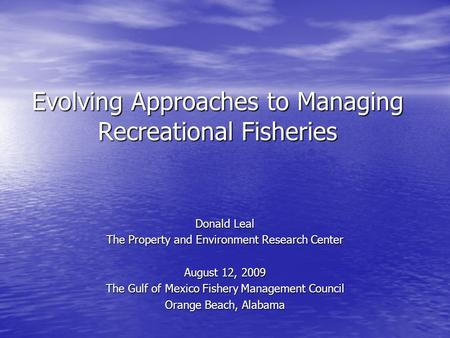 Evolving Approaches to Managing Recreational Fisheries Donald Leal The Property and Environment Research Center August 12, 2009 The Gulf of Mexico Fishery.
