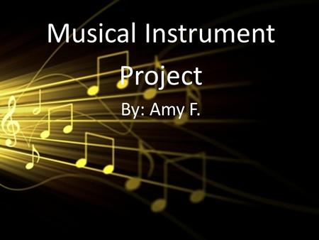 Musical Instrument Project By: Amy F.. Box Guitar How is the instrument activated (how do you play it)? You strum the strings with your fingers, and the.