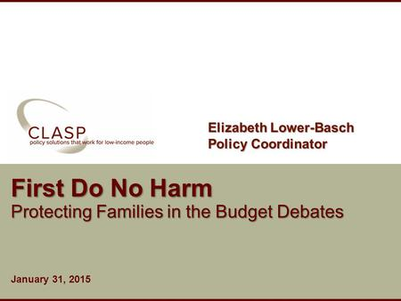 Www.clasp.org First Do No Harm Protecting Families in the Budget Debates January 31, 2015 Elizabeth Lower-Basch Policy Coordinator.