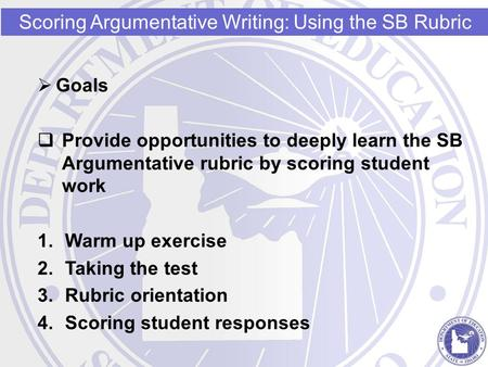  Goals  Provide opportunities to deeply learn the SB Argumentative rubric by scoring student work 1.Warm up exercise 2.Taking the test 3.Rubric orientation.