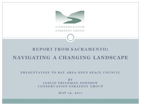 REPORT FROM SACRAMENTO : NAVIGATING A CHANGING LANDSCAPE PRESENTATION TO BAY AREA OPEN SPACE COUNCIL BY LESLIE FRIEDMAN JOHNSON CONSERVATION STRATEGY GROUP.
