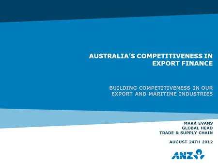 AUSTRALIA'S COMPETITIVENESS IN EXPORT FINANCE BUILDING COMPETITIVENESS IN OUR EXPORT AND MARITIME INDUSTRIES MARK EVANS GLOBAL HEAD TRADE & SUPPLY CHAIN.