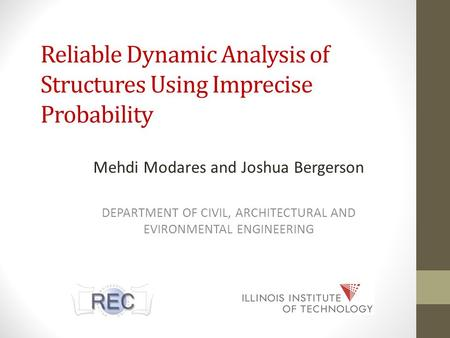 Reliable Dynamic Analysis of Structures Using Imprecise Probability Mehdi Modares and Joshua Bergerson DEPARTMENT OF CIVIL, ARCHITECTURAL AND EVIRONMENTAL.