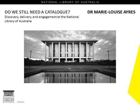 DO WE STILL NEED A CATALOGUE? Discovery, delivery, and engagement at the National Library of Australia DR MARIE-LOUISE AYRES.