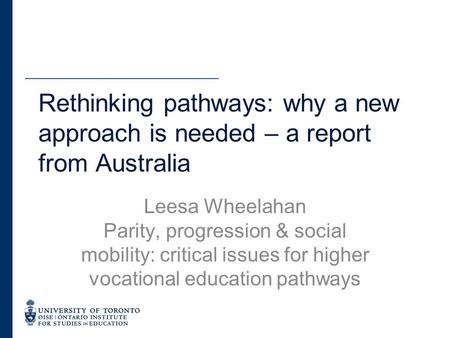 Rethinking pathways: why a new approach is needed – a report from Australia Leesa Wheelahan Parity, progression & social mobility: critical issues for.