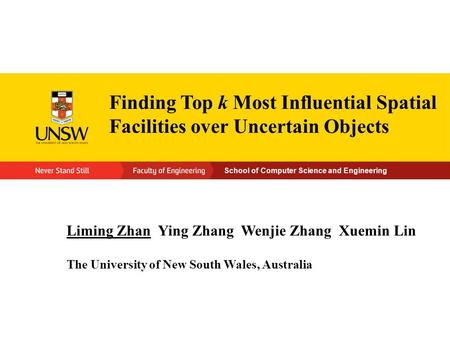 School of Computer Science and Engineering Finding Top k Most Influential Spatial Facilities over Uncertain Objects Liming Zhan Ying Zhang Wenjie Zhang.