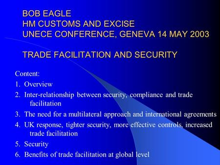 BOB EAGLE HM CUSTOMS AND EXCISE UNECE CONFERENCE, GENEVA 14 MAY 2003 TRADE FACILITATION AND SECURITY Content: 1. Overview 2. Inter-relationship between.
