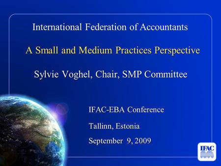 International Federation of Accountants A Small and Medium Practices Perspective Sylvie Voghel, Chair, SMP Committee IFAC-EBA Conference Tallinn, Estonia.