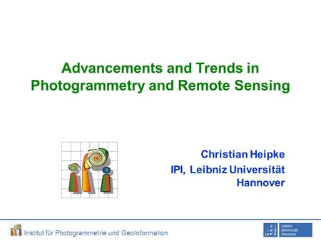 Institut für Photogrammetrie und GeoInformation Advancements and Trends in Photogrammetry and Remote Sensing Christian Heipke IPI, Leibniz Universität.