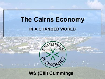 The Cairns Economy IN A CHANGED WORLD WS (Bill) Cummings.