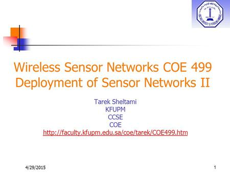 4/29/2015 Wireless Sensor Networks COE 499 Deployment of Sensor Networks II Tarek Sheltami KFUPM CCSE COE