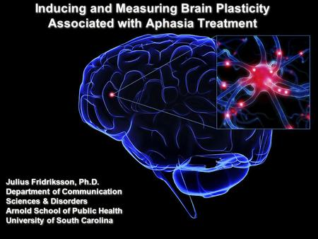 Inducing and Measuring Brain Plasticity Associated with Aphasia Treatment Julius Fridriksson, Ph.D. Department of Communication Sciences & Disorders Arnold.