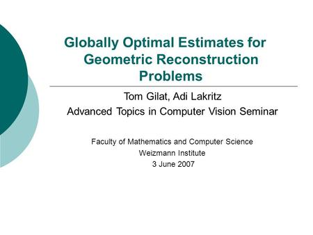 Globally Optimal Estimates for Geometric Reconstruction Problems Tom Gilat, Adi Lakritz Advanced Topics in Computer Vision Seminar Faculty of Mathematics.