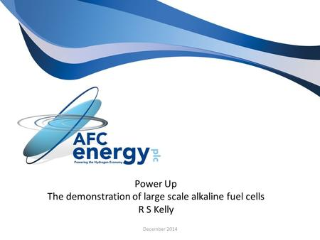 Power Up The demonstration of large scale alkaline fuel cells R S Kelly December 2014.