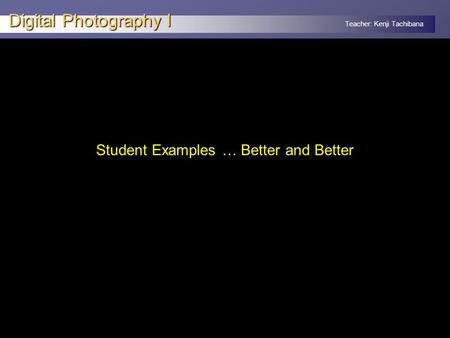 Teacher: Kenji Tachibana Digital Photography I Student Examples … Better and Better.