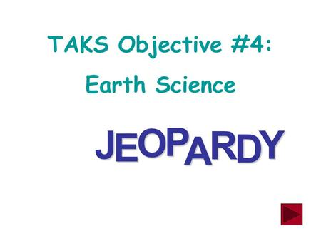 J E OPA R D Y TAKS Objective #4: Earth Science Earth Resources & Materials Science HODGE PODGE 300 500 400 100 300 100 200 100 300 200 300 400 500 400.
