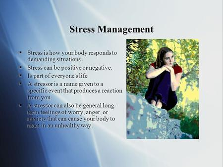Stress Management  Stress is how your body responds to demanding situations.  Stress can be positive or negative.  Is part of everyone's life  A stressor.