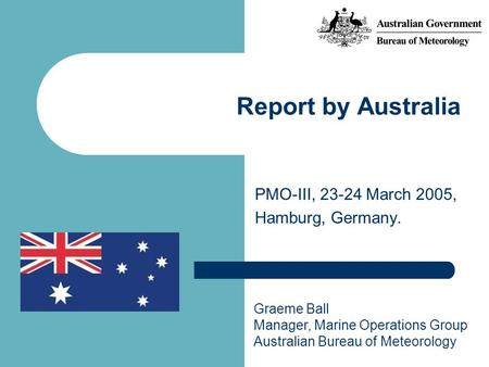 PMO-III, 23-24 March 2005, Hamburg, Germany. Report by Australia Graeme Ball Manager, Marine Operations Group Australian Bureau of Meteorology.