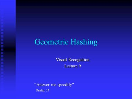 "Geometric Hashing Visual Recognition Lecture 9 ""Answer me speedily"" Psalm, 17."
